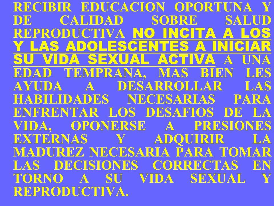 RECIBIR EDUCACION OPORTUNA Y DE CALIDAD SOBRE SALUD REPRODUCTIVA NO INCITA A LOS Y LAS ADOLESCENTES A INICIAR SU VIDA SEXUAL ACTIVA A UNA EDAD TEMPRANA, MAS BIEN LES AYUDA A DESARROLLAR LAS HABILIDADES NECESARIAS PARA ENFRENTAR LOS DESAFIOS DE LA VIDA, OPONERSE A PRESIONES EXTERNAS Y ADQUIRIR LA MADUREZ NECESARIA PARA TOMAR LAS DECISIONES CORRECTAS EN TORNO A SU VIDA SEXUAL Y REPRODUCTIVA.