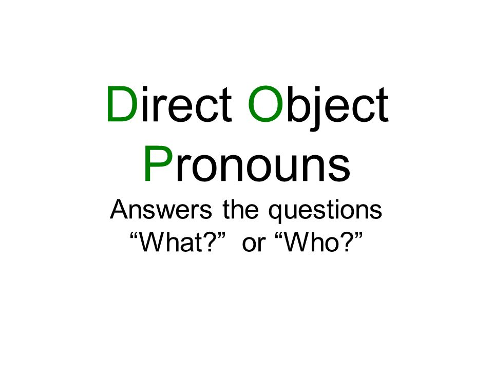 Direct Object Pronouns Answers the questions What or Who