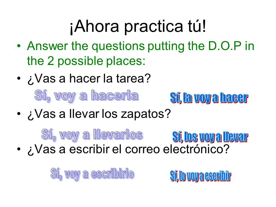 ¡Ahora practica tú! Answer the questions putting the D.O.P in the 2 possible places: ¿Vas a hacer la tarea