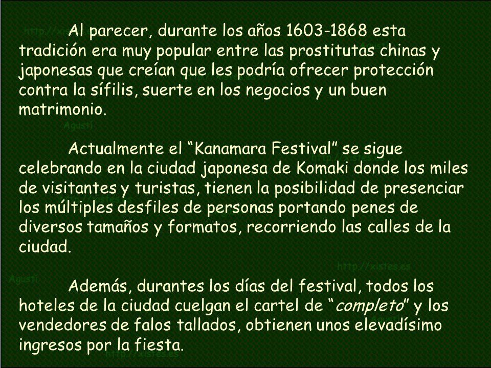 Al parecer, durante los años 1603-1868 esta tradición era muy popular entre las prostitutas chinas y japonesas que creían que les podría ofrecer protección contra la sífilis, suerte en los negocios y un buen matrimonio. Actualmente el Kanamara Festival se sigue celebrando en la ciudad japonesa de Komaki donde los miles de visitantes y turistas, tienen la posibilidad de presenciar los múltiples desfiles de personas portando penes de diversos tamaños y formatos, recorriendo las calles de la ciudad.