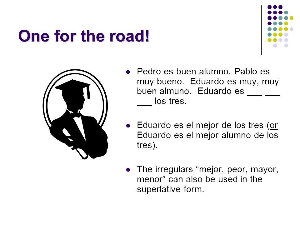 One for the road! Pedro es buen alumno. Pablo es muy bueno. Eduardo es muy, muy buen almuno. Eduardo es ___ ___ ___ los tres.