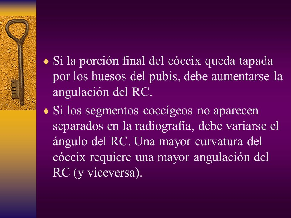 Si la porción final del cóccix queda tapada por los huesos del pubis, debe aumentarse la angulación del RC.