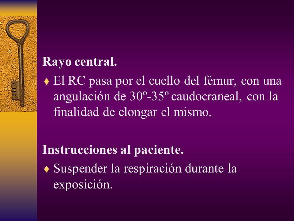 Rayo central. El RC pasa por el cuello del fémur, con una angulación de 30º-35º caudocraneal, con la finalidad de elongar el mismo.