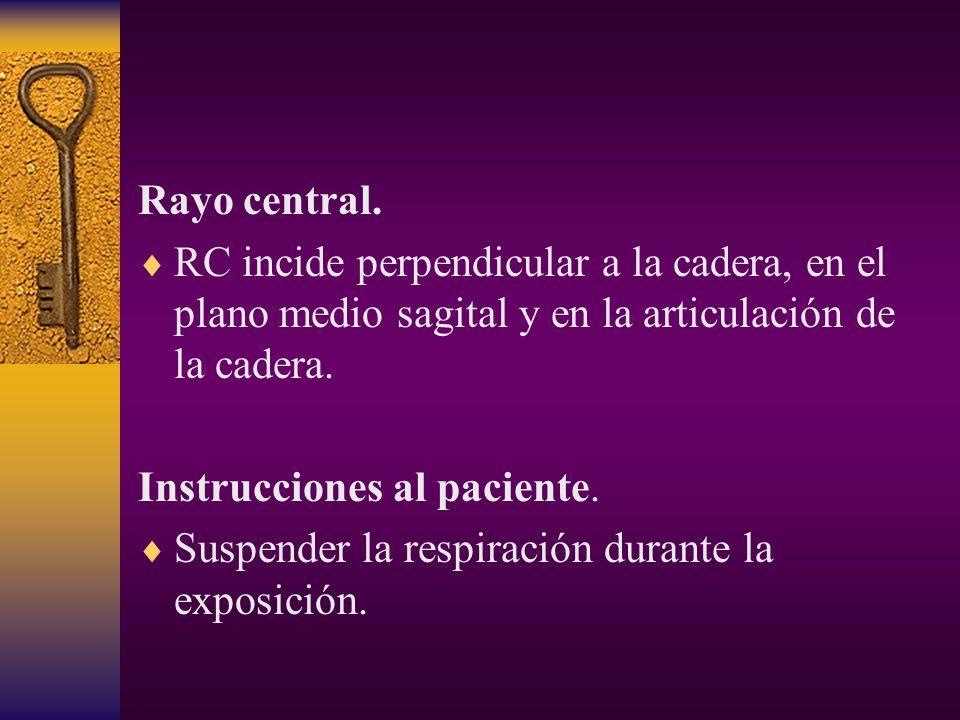 Rayo central. RC incide perpendicular a la cadera, en el plano medio sagital y en la articulación de la cadera.