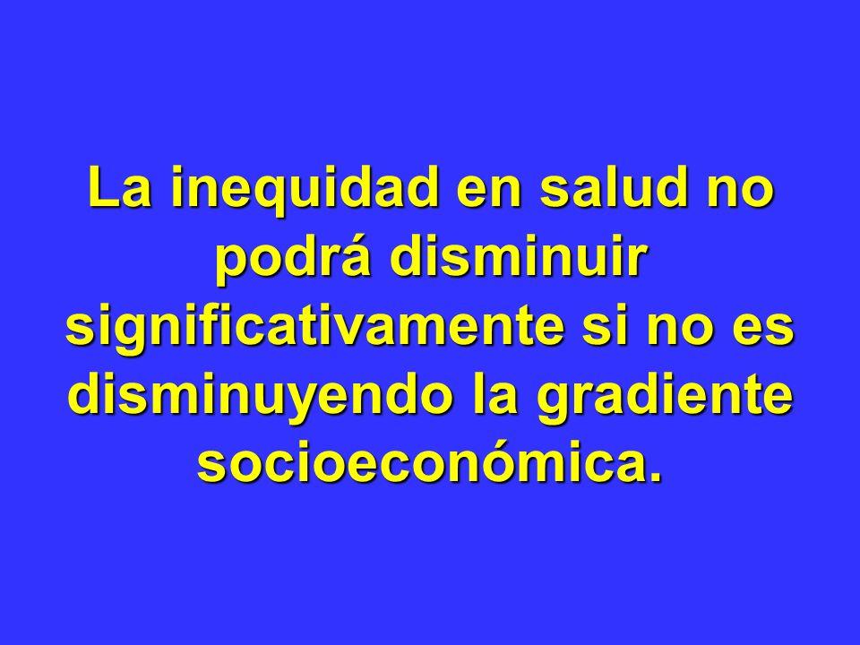 La inequidad en salud no podrá disminuir significativamente si no es disminuyendo la gradiente socioeconómica.