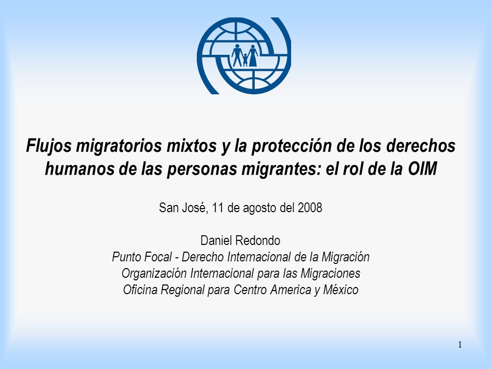Flujos migratorios mixtos y la protección de los derechos humanos de las personas migrantes: el rol de la OIM San José, 11 de agosto del 2008 Daniel Redondo Punto Focal - Derecho Internacional de la Migración Organización Internacional para las Migraciones Oficina Regional para Centro America y México