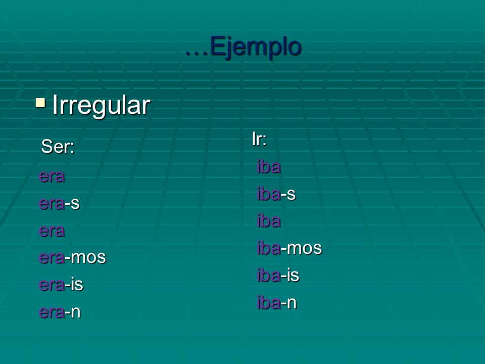 Irregular Ser: …Ejemplo Ir: era iba era-s iba-s era-mos iba-mos era-is