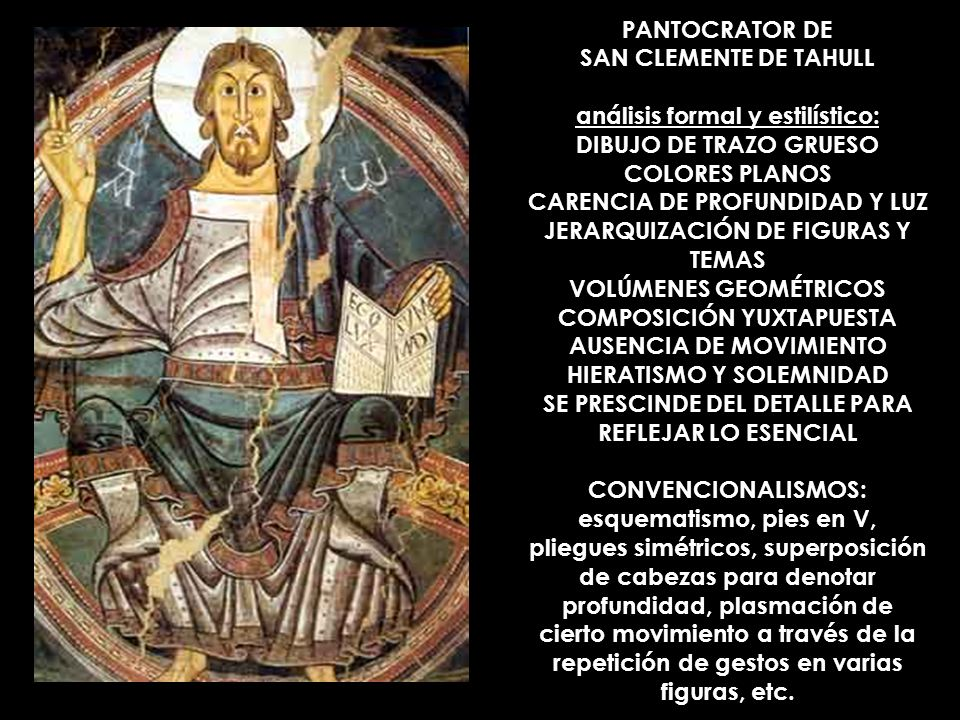 PANTOCRATOR DE SAN CLEMENTE DE TAHULL análisis formal y estilístico: DIBUJO DE TRAZO GRUESO COLORES PLANOS CARENCIA DE PROFUNDIDAD Y LUZ JERARQUIZACIÓN DE FIGURAS Y TEMAS VOLÚMENES GEOMÉTRICOS COMPOSICIÓN YUXTAPUESTA AUSENCIA DE MOVIMIENTO HIERATISMO Y SOLEMNIDAD SE PRESCINDE DEL DETALLE PARA REFLEJAR LO ESENCIAL CONVENCIONALISMOS: esquematismo, pies en V, pliegues simétricos, superposición de cabezas para denotar profundidad, plasmación de cierto movimiento a través de la repetición de gestos en varias figuras, etc.