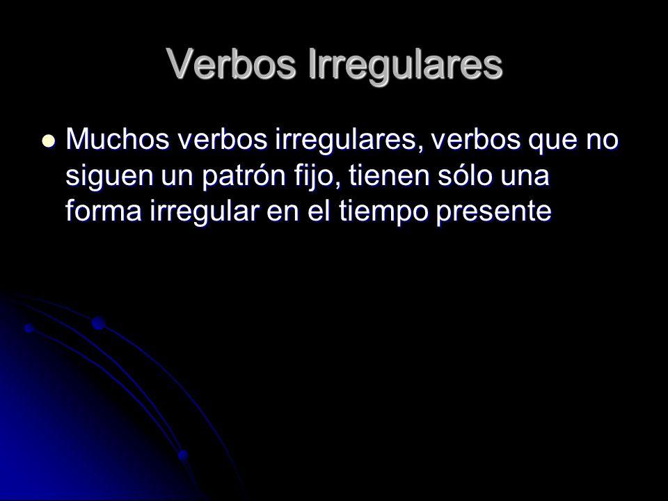 Verbos Irregulares Muchos verbos irregulares, verbos que no siguen un patrón fijo, tienen sólo una forma irregular en el tiempo presente.