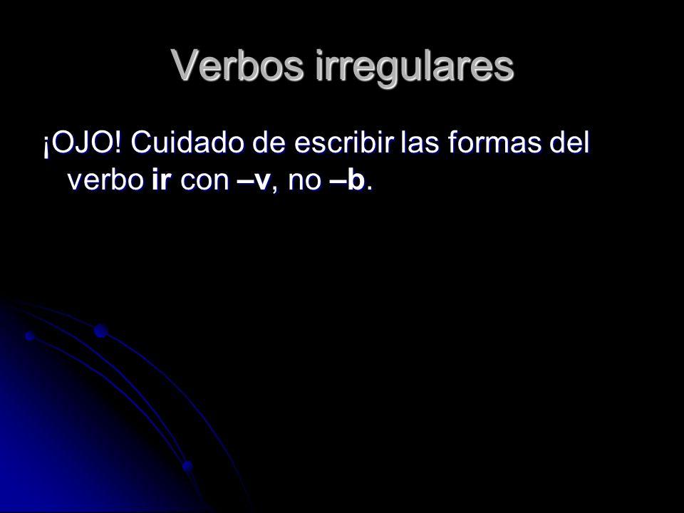Verbos irregulares ¡OJO! Cuidado de escribir las formas del verbo ir con –v, no –b.