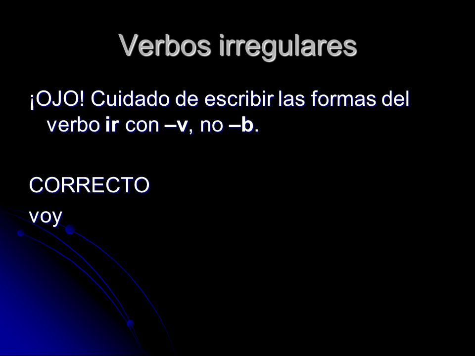 Verbos irregulares ¡OJO! Cuidado de escribir las formas del verbo ir con –v, no –b. CORRECTO voy