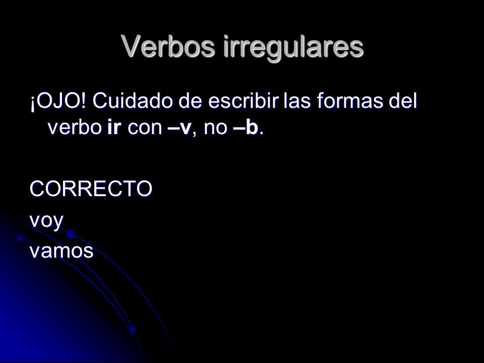 Verbos irregulares ¡OJO! Cuidado de escribir las formas del verbo ir con –v, no –b. CORRECTO. voy.