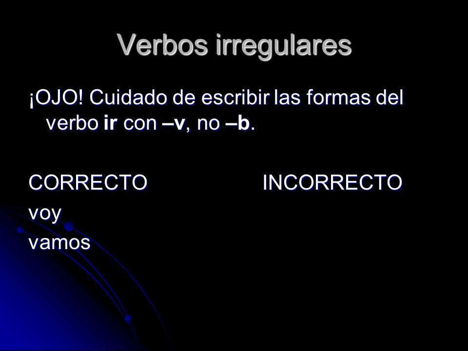 Verbos irregulares ¡OJO! Cuidado de escribir las formas del verbo ir con –v, no –b. CORRECTO INCORRECTO.