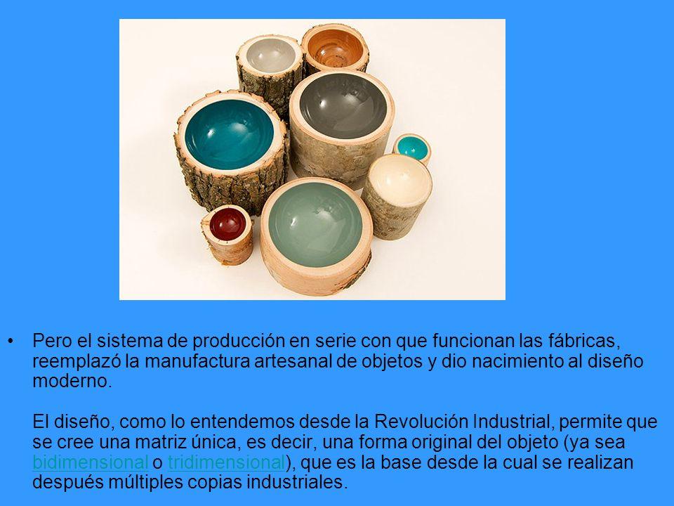 Pero el sistema de producción en serie con que funcionan las fábricas, reemplazó la manufactura artesanal de objetos y dio nacimiento al diseño moderno.