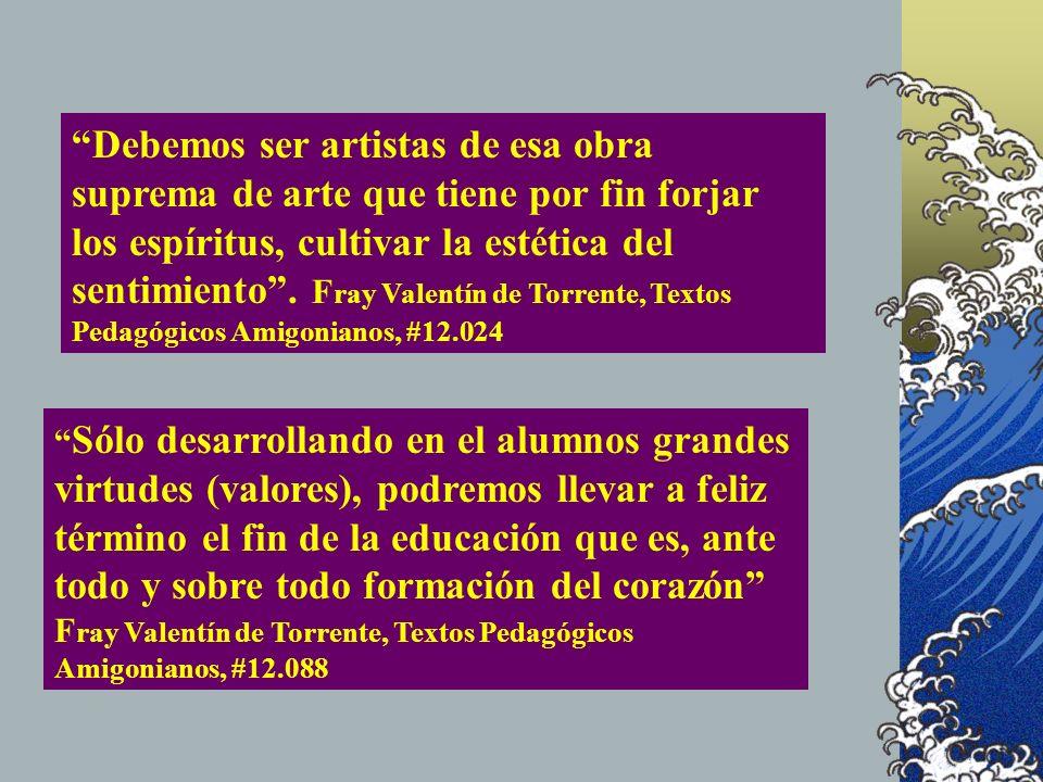 Debemos ser artistas de esa obra suprema de arte que tiene por fin forjar los espíritus, cultivar la estética del sentimiento . Fray Valentín de Torrente, Textos Pedagógicos Amigonianos, #12.024