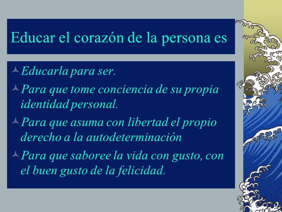 Educar el corazón de la persona es: