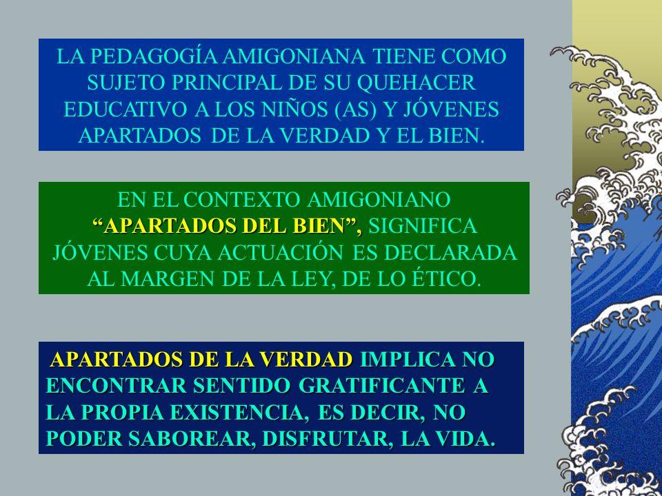 LA PEDAGOGÍA AMIGONIANA TIENE COMO SUJETO PRINCIPAL DE SU QUEHACER EDUCATIVO A LOS NIÑOS (AS) Y JÓVENES APARTADOS DE LA VERDAD Y EL BIEN.