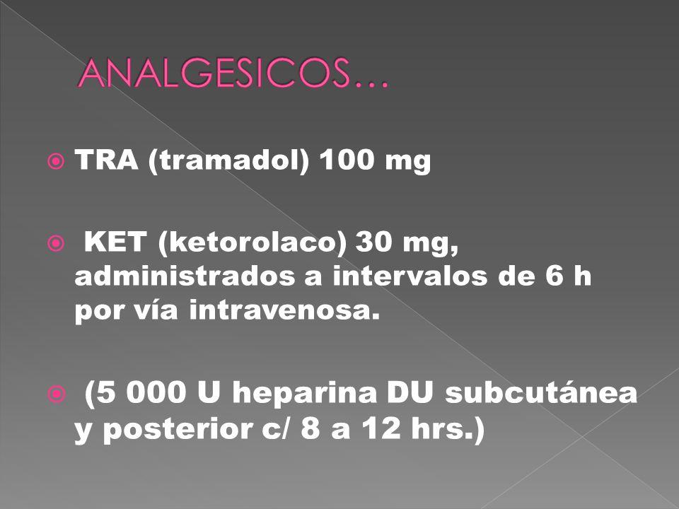 ANALGESICOS… TRA (tramadol) 100 mg. KET (ketorolaco) 30 mg, administrados a intervalos de 6 h por vía intravenosa.