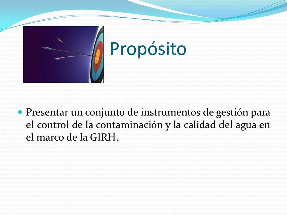 Propósito Presentar un conjunto de instrumentos de gestión para el control de la contaminación y la calidad del agua en el marco de la GIRH.
