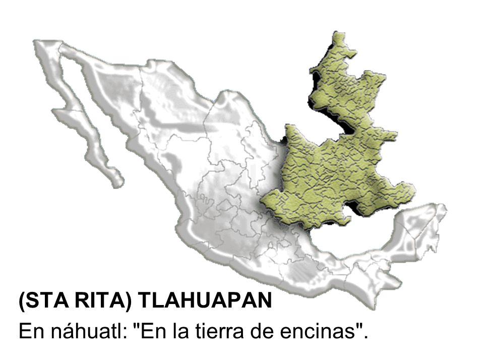 (STA RITA) TLAHUAPAN En náhuatl: En la tierra de encinas .