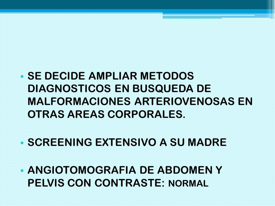 SE DECIDE AMPLIAR METODOS DIAGNOSTICOS EN BUSQUEDA DE MALFORMACIONES ARTERIOVENOSAS EN OTRAS AREAS CORPORALES.
