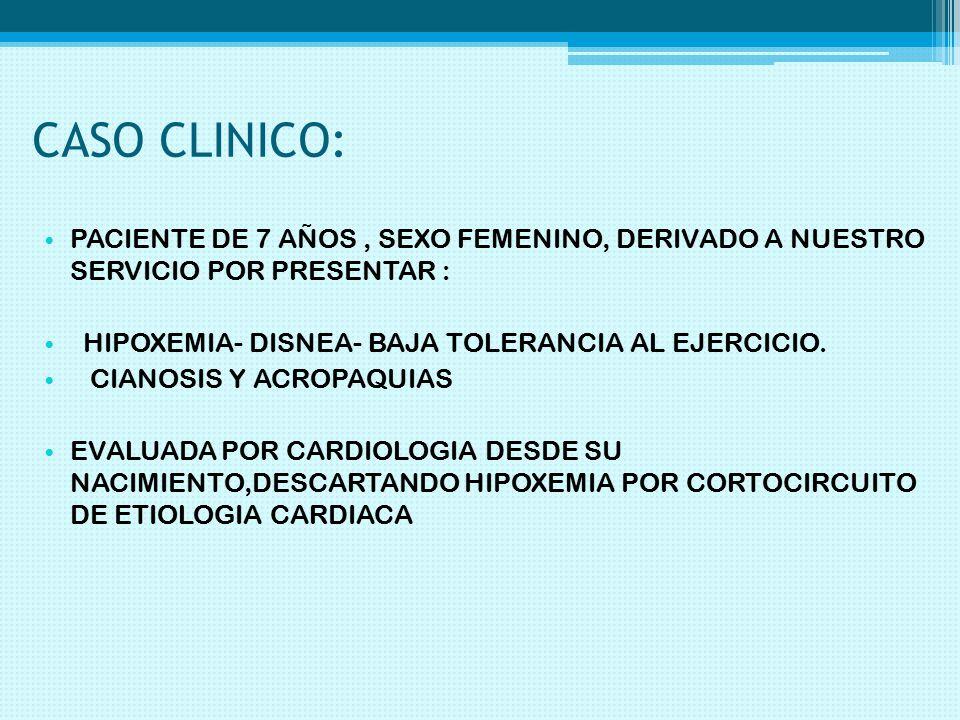 CASO CLINICO: PACIENTE DE 7 AÑOS , SEXO FEMENINO, DERIVADO A NUESTRO SERVICIO POR PRESENTAR : HIPOXEMIA- DISNEA- BAJA TOLERANCIA AL EJERCICIO.