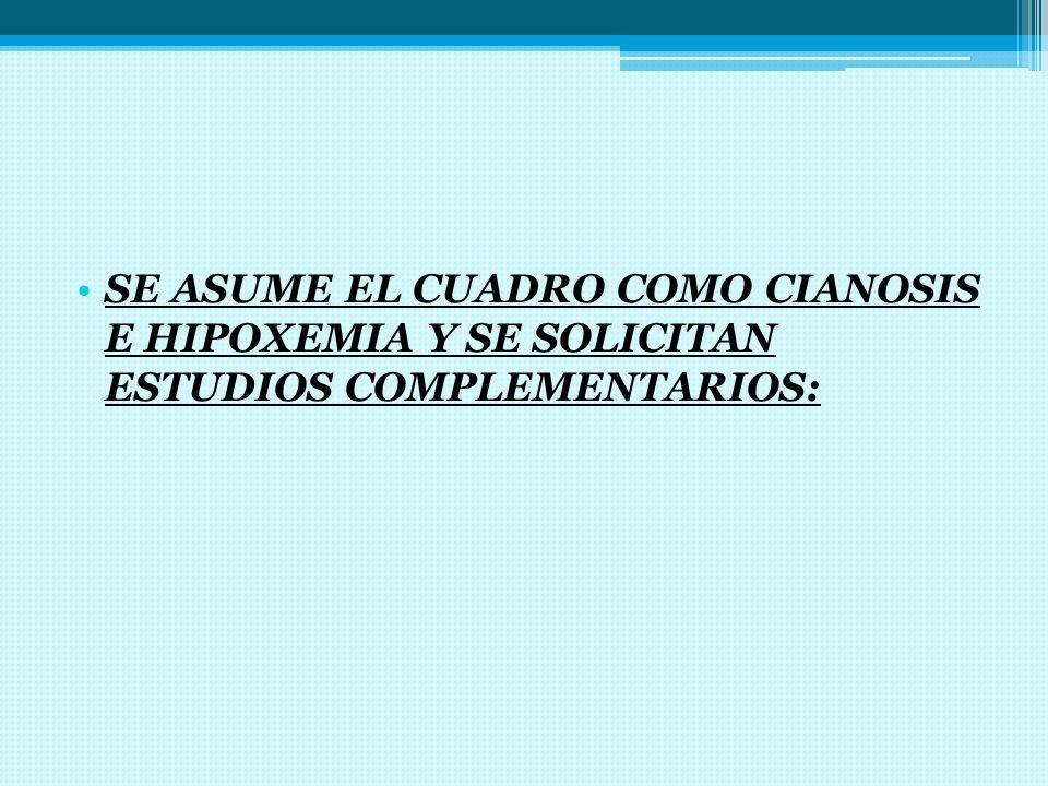 SE ASUME EL CUADRO COMO CIANOSIS E HIPOXEMIA Y SE SOLICITAN ESTUDIOS COMPLEMENTARIOS: