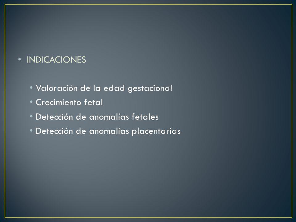 INDICACIONES Valoración de la edad gestacional. Crecimiento fetal. Detección de anomalías fetales.