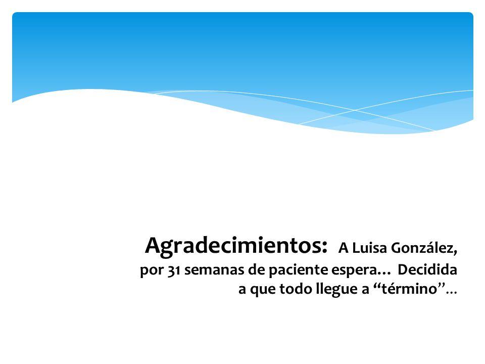 Agradecimientos: A Luisa González, por 31 semanas de paciente espera… Decidida a que todo llegue a término ...