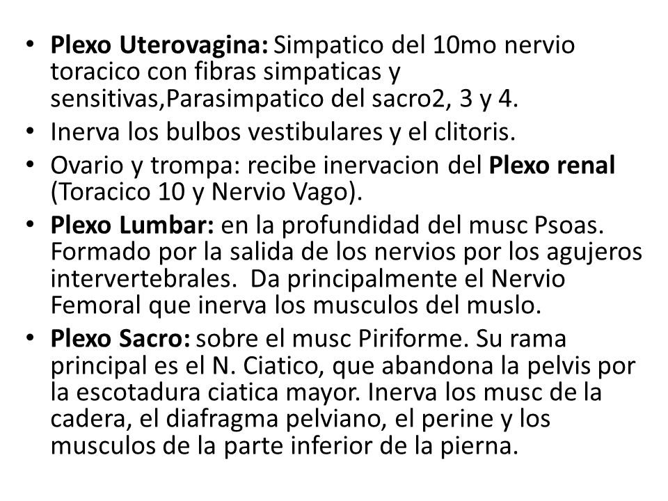 Plexo Uterovagina: Simpatico del 10mo nervio toracico con fibras simpaticas y sensitivas,Parasimpatico del sacro2, 3 y 4.