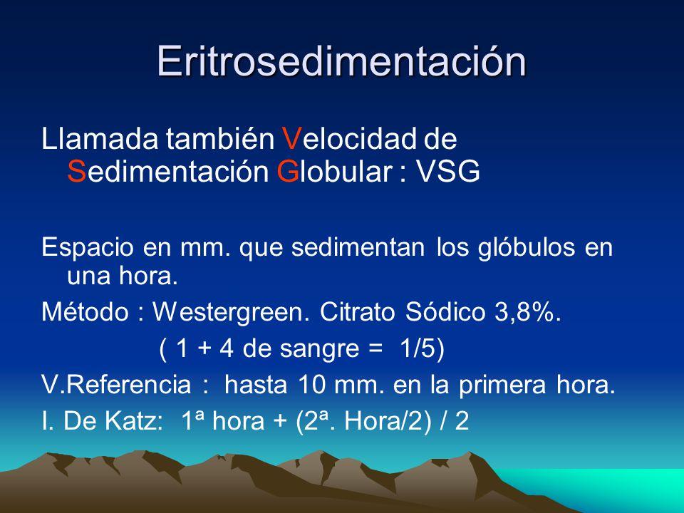 Eritrosedimentación Llamada también Velocidad de Sedimentación Globular : VSG. Espacio en mm. que sedimentan los glóbulos en una hora.