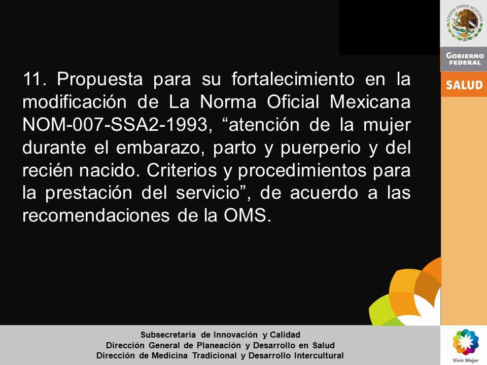 11. Propuesta para su fortalecimiento en la modificación de La Norma Oficial Mexicana NOM-007-SSA2-1993, atención de la mujer durante el embarazo, parto y puerperio y del recién nacido. Criterios y procedimientos para la prestación del servicio , de acuerdo a las recomendaciones de la OMS.