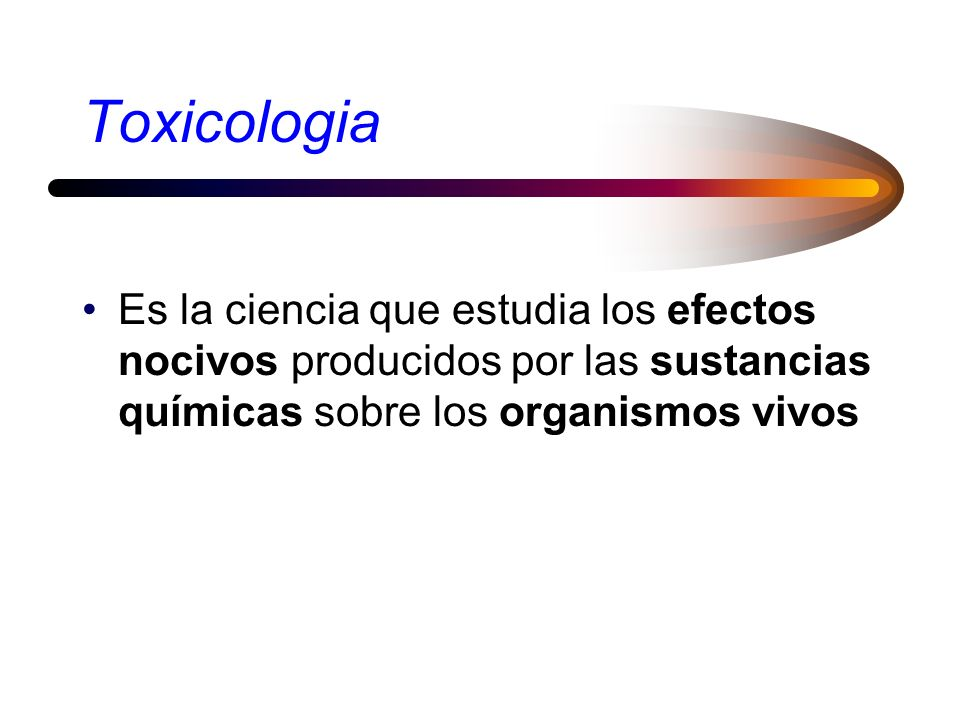 ToxicologiaEs la ciencia que estudia los efectos nocivos producidos por las sustancias químicas sobre los organismos vivos.