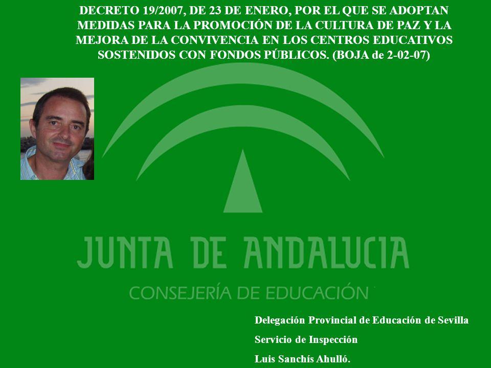 DECRETO 19/2007, DE 23 DE ENERO, POR EL QUE SE ADOPTAN MEDIDAS PARA LA PROMOCIÓN DE LA CULTURA DE PAZ Y LA MEJORA DE LA CONVIVENCIA EN LOS CENTROS EDUCATIVOS SOSTENIDOS CON FONDOS PÚBLICOS. (BOJA de 2-02-07)