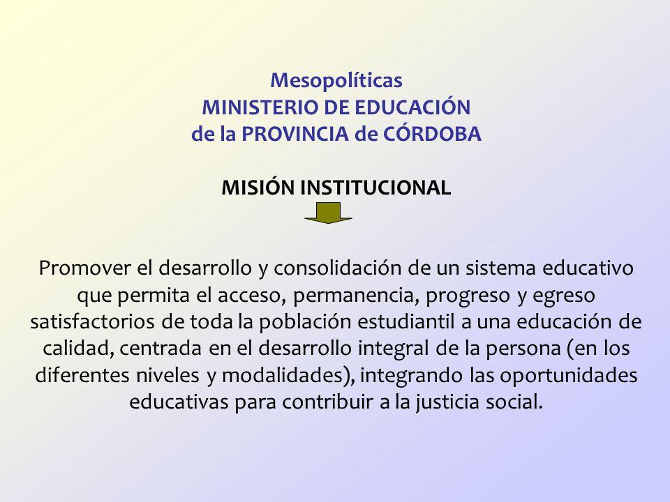 Mesopolíticas MINISTERIO DE EDUCACIÓN de la PROVINCIA de CÓRDOBA MISIÓN INSTITUCIONAL Promover el desarrollo y consolidación de un sistema educativo que permita el acceso, permanencia, progreso y egreso satisfactorios de toda la población estudiantil a una educación de calidad, centrada en el desarrollo integral de la persona (en los diferentes niveles y modalidades), integrando las oportunidades educativas para contribuir a la justicia social.