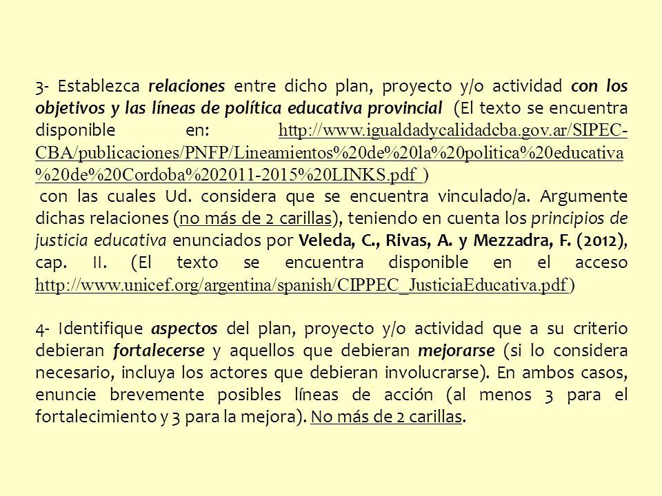 3- Establezca relaciones entre dicho plan, proyecto y/o actividad con los objetivos y las líneas de política educativa provincial (El texto se encuentra disponible en: http://www.igualdadycalidadcba.gov.ar/SIPEC-CBA/publicaciones/PNFP/Lineamientos%20de%20la%20politica%20educativa%20de%20Cordoba%202011-2015%20LINKS.pdf )