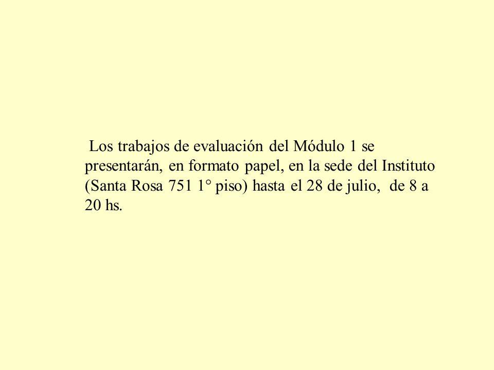 Los trabajos de evaluación del Módulo 1 se presentarán, en formato papel, en la sede del Instituto (Santa Rosa 751 1° piso) hasta el 28 de julio, de 8 a 20 hs.