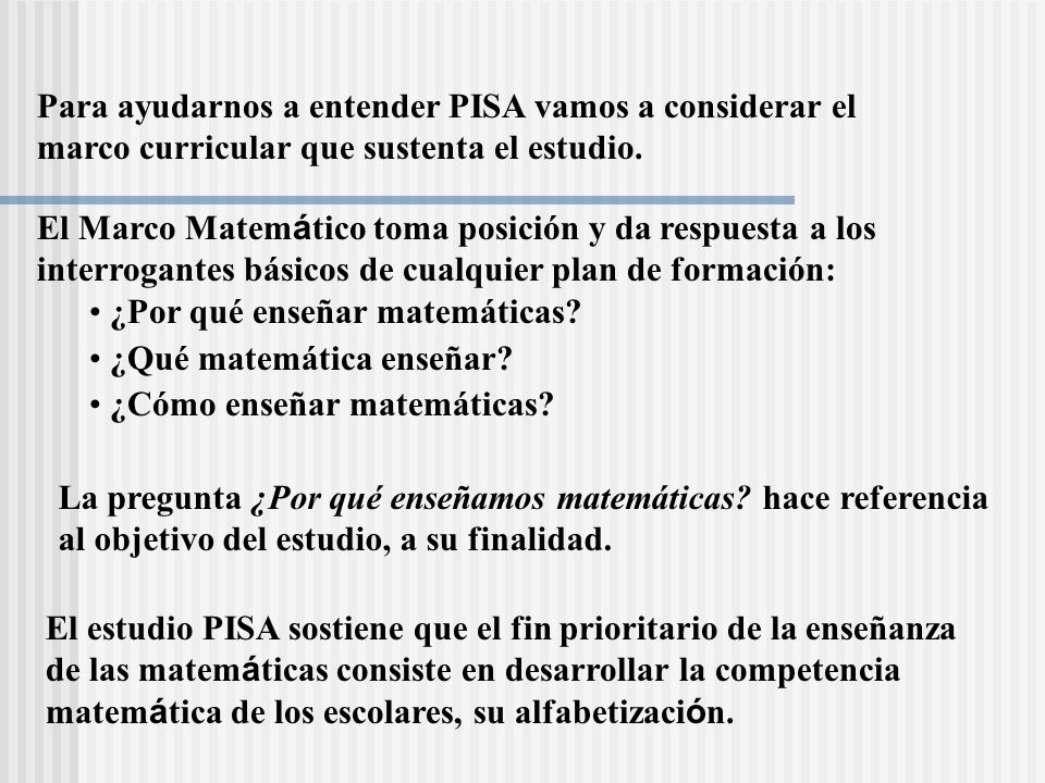 Para ayudarnos a entender PISA vamos a considerar el marco curricular que sustenta el estudio.