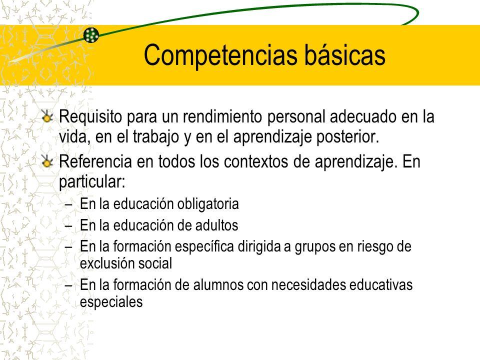Competencias básicas Requisito para un rendimiento personal adecuado en la vida, en el trabajo y en el aprendizaje posterior.
