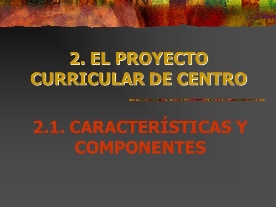 2. EL PROYECTO CURRICULAR DE CENTRO 2.1. CARACTERÍSTICAS Y COMPONENTES