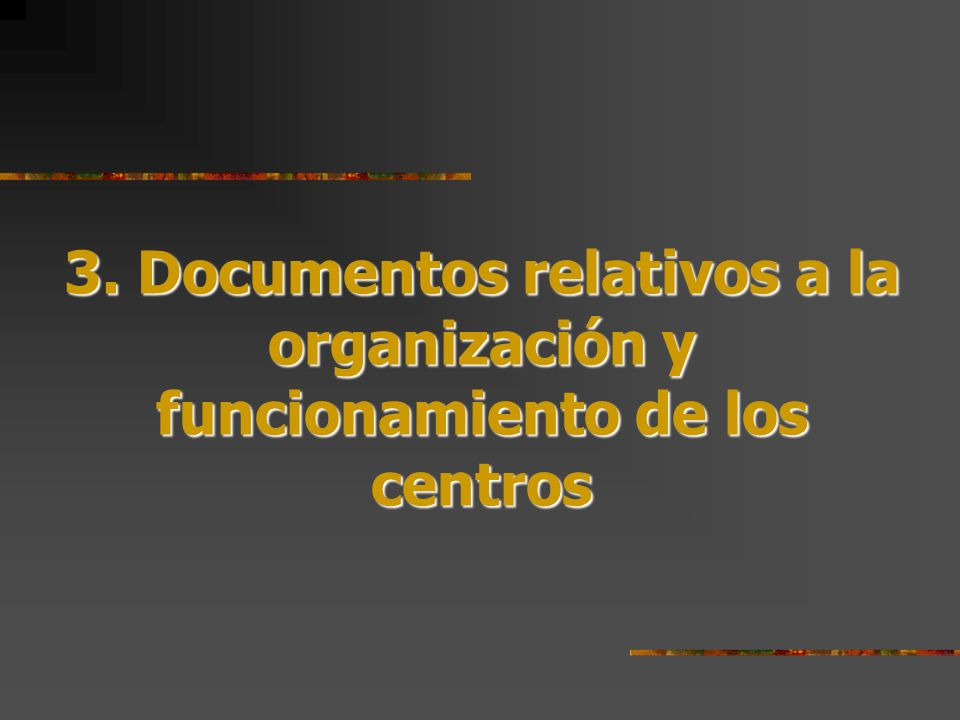 3. Documentos relativos a la organización y funcionamiento de los centros