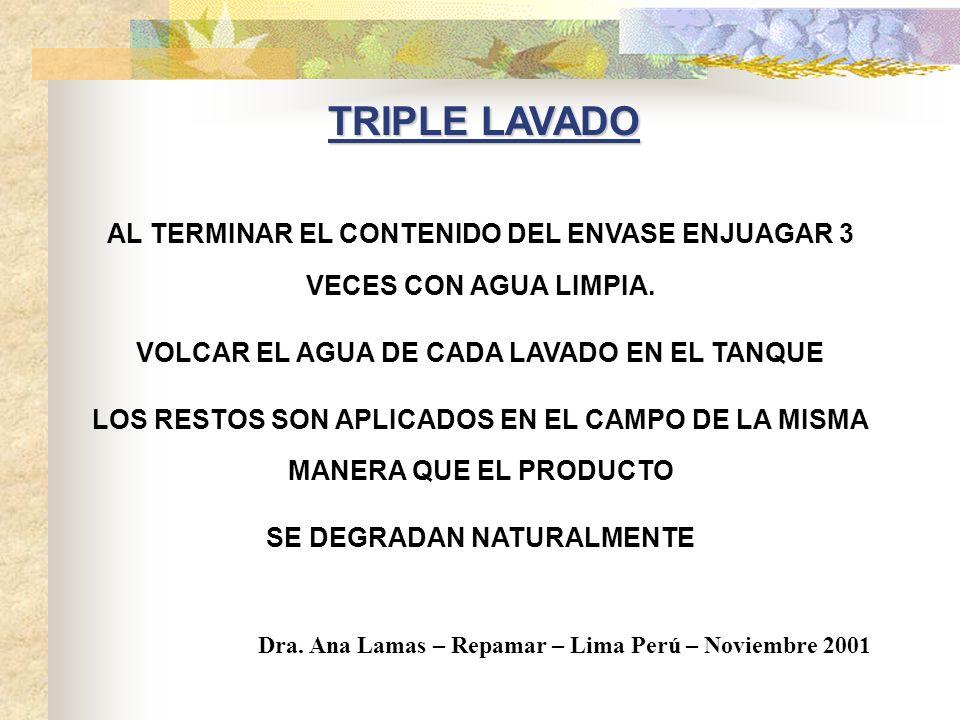 TRIPLE LAVADO AL TERMINAR EL CONTENIDO DEL ENVASE ENJUAGAR 3 VECES CON AGUA LIMPIA. VOLCAR EL AGUA DE CADA LAVADO EN EL TANQUE.