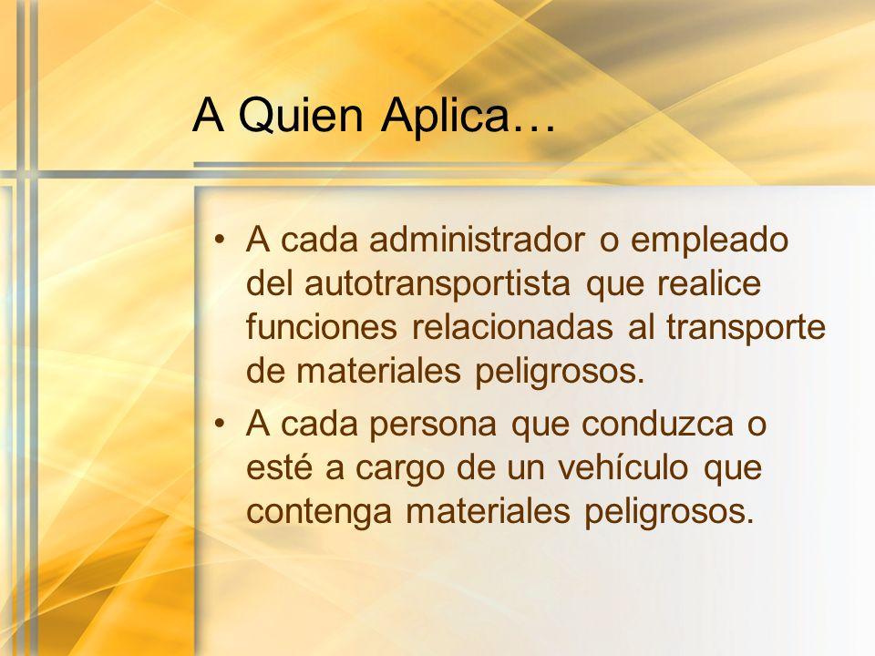 A Quien Aplica… A cada administrador o empleado del autotransportista que realice funciones relacionadas al transporte de materiales peligrosos.