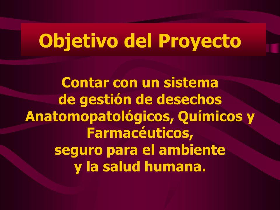 Objetivo del Proyecto Contar con un sistema de gestión de desechos Anatomopatológicos, Químicos y Farmacéuticos, seguro para el ambiente y la salud humana.