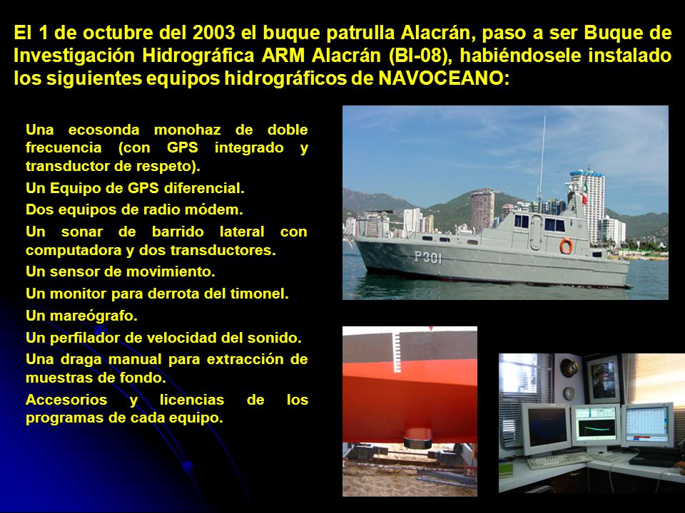 El 1 de octubre del 2003 el buque patrulla Alacrán, paso a ser Buque de Investigación Hidrográfica ARM Alacrán (BI-08), habiéndosele instalado los siguientes equipos hidrográficos de NAVOCEANO:
