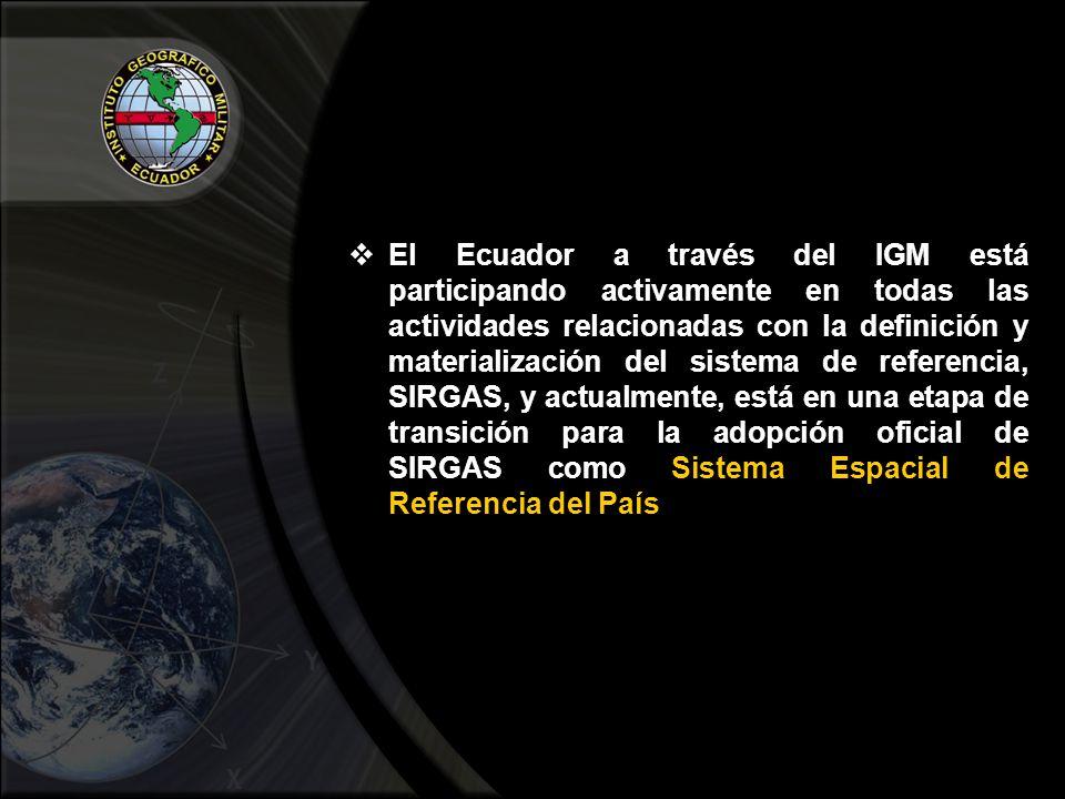 El Ecuador a través del IGM está participando activamente en todas las actividades relacionadas con la definición y materialización del sistema de referencia, SIRGAS, y actualmente, está en una etapa de transición para la adopción oficial de SIRGAS como Sistema Espacial de Referencia del País