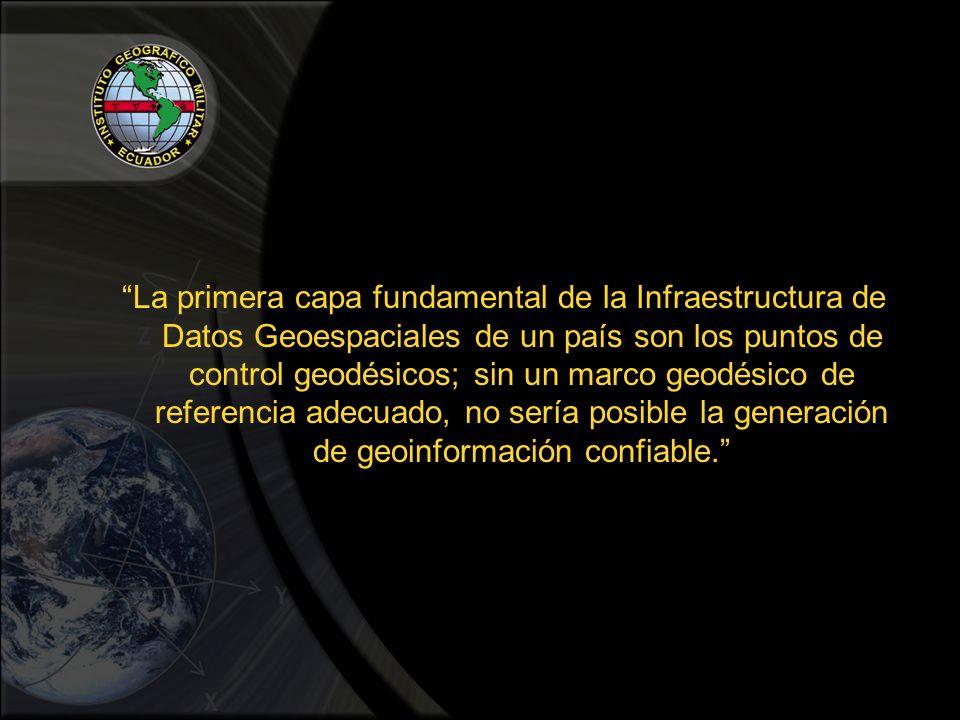 La primera capa fundamental de la Infraestructura de Datos Geoespaciales de un país son los puntos de control geodésicos; sin un marco geodésico de referencia adecuado, no sería posible la generación de geoinformación confiable.