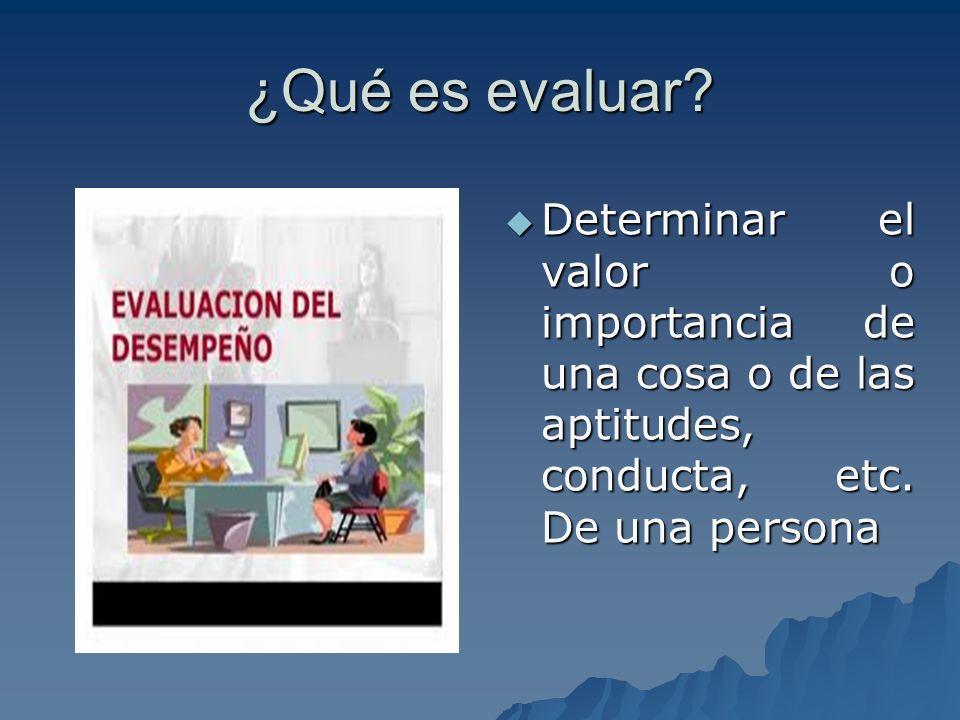¿Qué es evaluar. Determinar el valor o importancia de una cosa o de las aptitudes, conducta, etc.