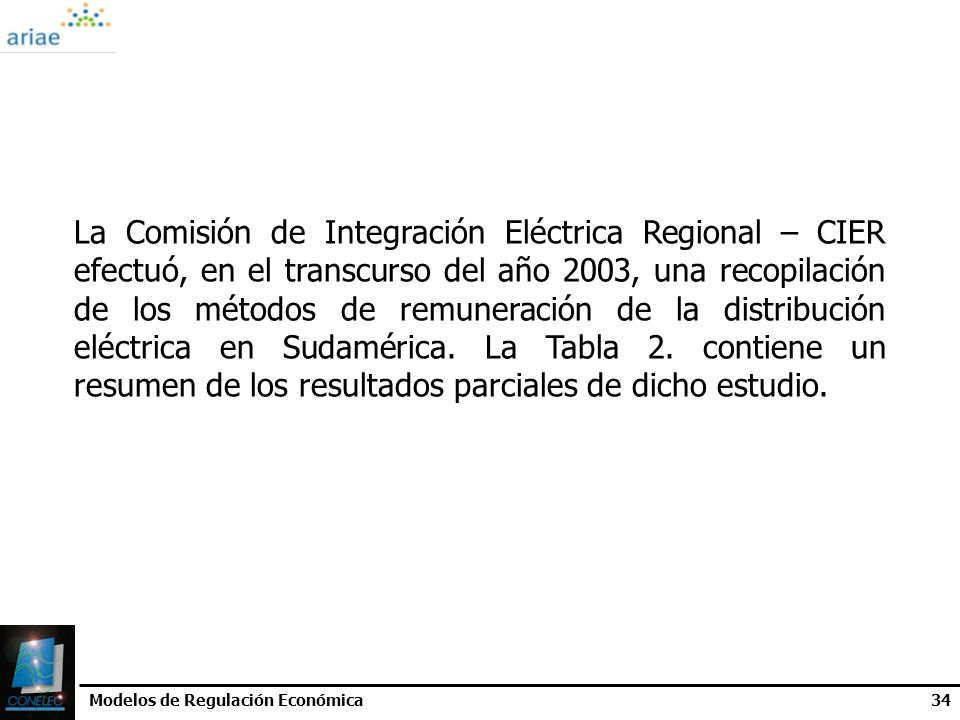La Comisión de Integración Eléctrica Regional – CIER efectuó, en el transcurso del año 2003, una recopilación de los métodos de remuneración de la distribución eléctrica en Sudamérica. La Tabla 2. contiene un resumen de los resultados parciales de dicho estudio.