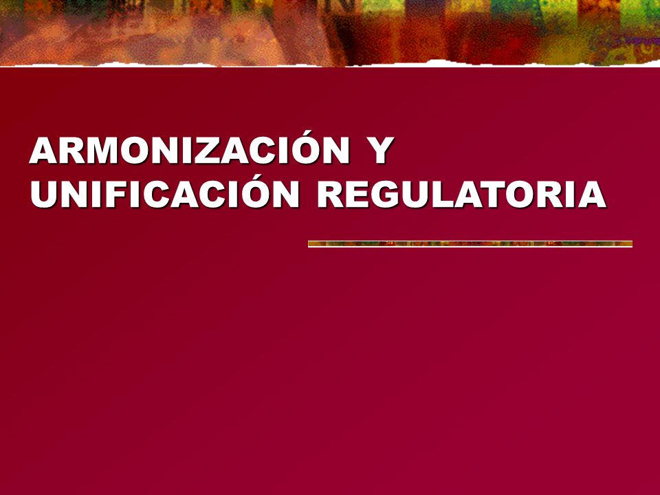 ARMONIZACIÓN Y UNIFICACIÓN REGULATORIA